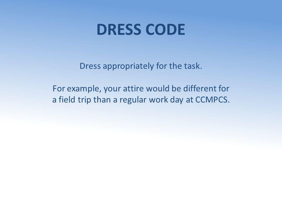 DRESS CODE Dress appropriately for the task. For example, your attire would be different for a field trip than a regular work day at CCMPCS.