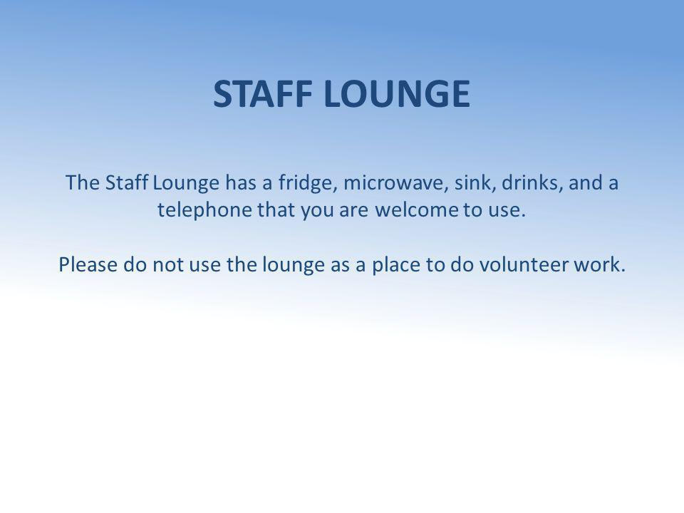 STAFF LOUNGE The Staff Lounge has a fridge, microwave, sink, drinks, and a telephone that you are welcome to use. Please do not use the lounge as a pl