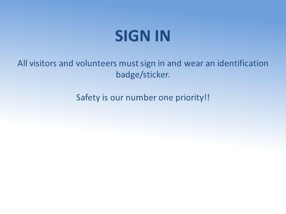 SIGN IN All visitors and volunteers must sign in and wear an identification badge/sticker. Safety is our number one priority!!