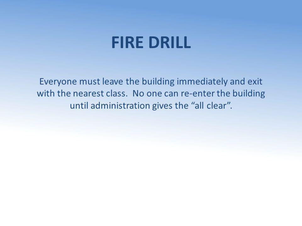 FIRE DRILL Everyone must leave the building immediately and exit with the nearest class. No one can re-enter the building until administration gives t