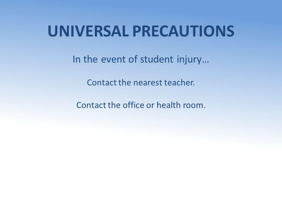 UNIVERSAL PRECAUTIONS In the event of student injury… Contact the nearest teacher. Contact the office or health room.