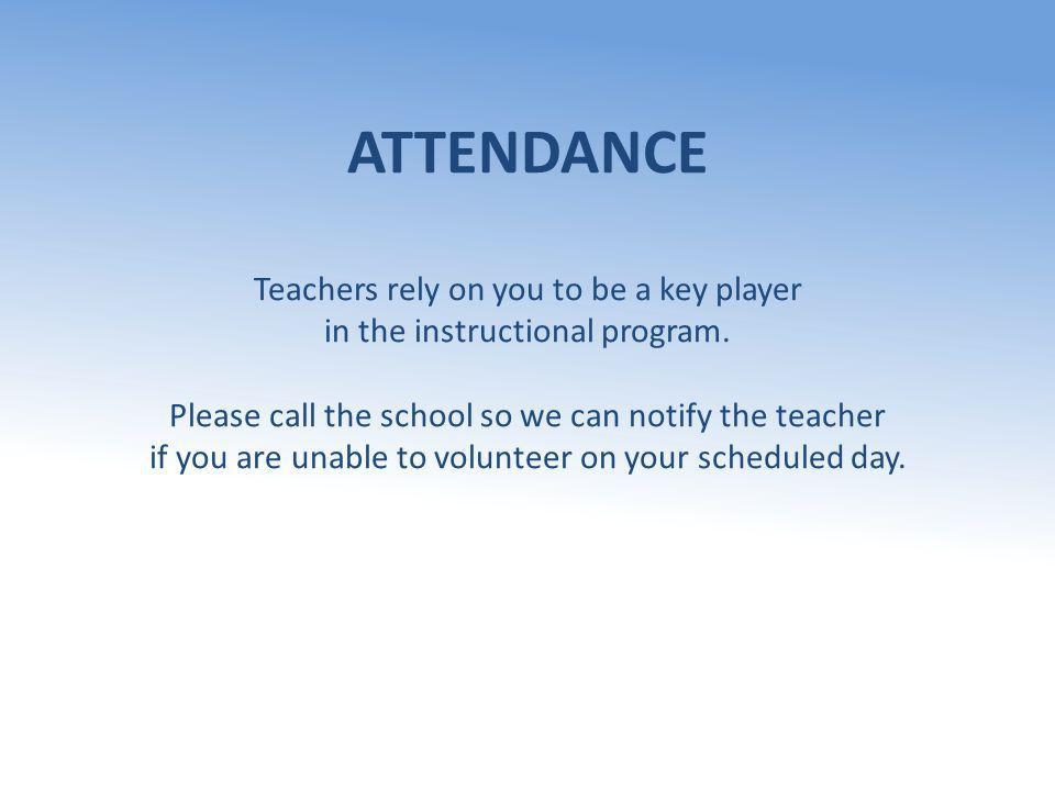 ATTENDANCE Teachers rely on you to be a key player in the instructional program. Please call the school so we can notify the teacher if you are unable
