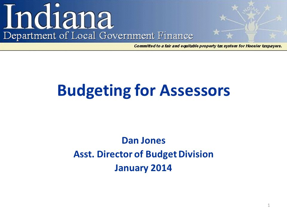 Budgeting for Assessors Dan Jones Asst. Director of Budget Division January 2014 1