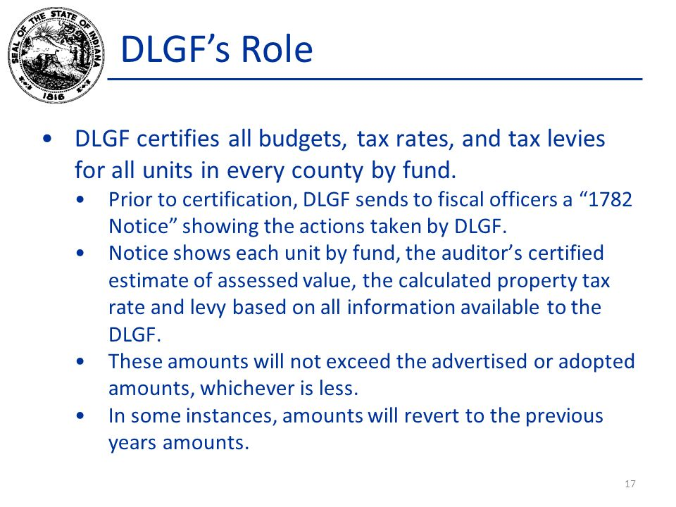 DLGFs Role DLGF certifies all budgets, tax rates, and tax levies for all units in every county by fund. Prior to certification, DLGF sends to fiscal o