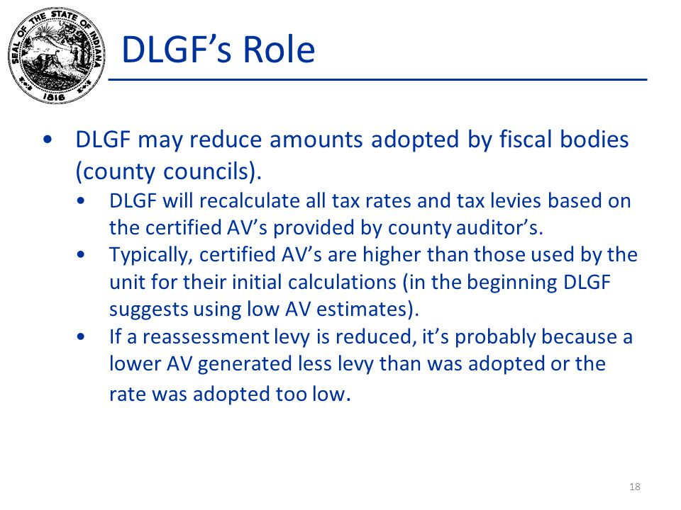 DLGFs Role DLGF may reduce amounts adopted by fiscal bodies (county councils). DLGF will recalculate all tax rates and tax levies based on the certifi