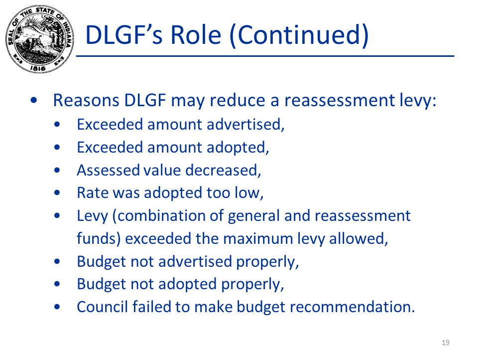 DLGFs Role (Continued) Reasons DLGF may reduce a reassessment levy: Exceeded amount advertised, Exceeded amount adopted, Assessed value decreased, Rat
