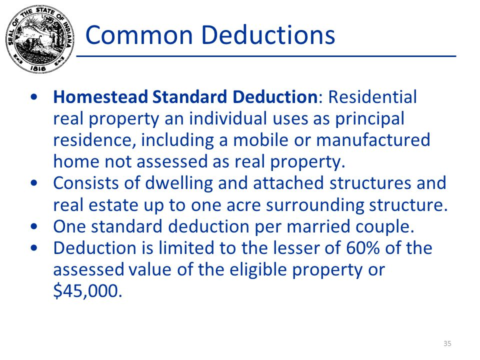 Common Deductions Homestead Standard Deduction: Residential real property an individual uses as principal residence, including a mobile or manufactured home not assessed as real property.