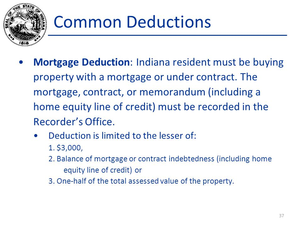 Common Deductions Mortgage Deduction: Indiana resident must be buying property with a mortgage or under contract.