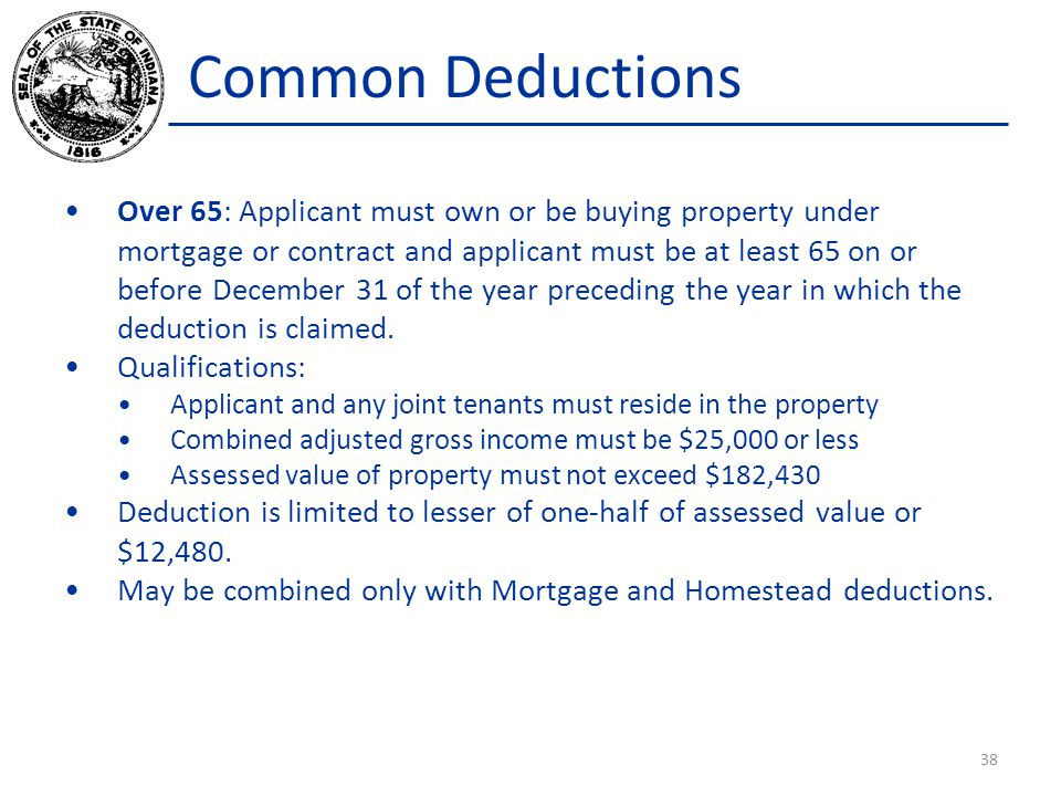 Common Deductions Over 65: Applicant must own or be buying property under mortgage or contract and applicant must be at least 65 on or before December 31 of the year preceding the year in which the deduction is claimed.