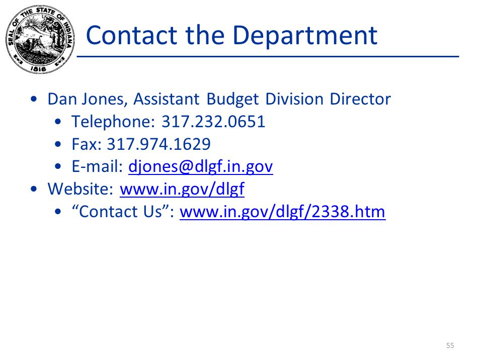 Contact the Department Dan Jones, Assistant Budget Division Director Telephone: 317.232.0651 Fax: 317.974.1629 E-mail: djones@dlgf.in.govdjones@dlgf.in.gov Website: www.in.gov/dlgfwww.in.gov/dlgf Contact Us: www.in.gov/dlgf/2338.htmwww.in.gov/dlgf/2338.htm 55