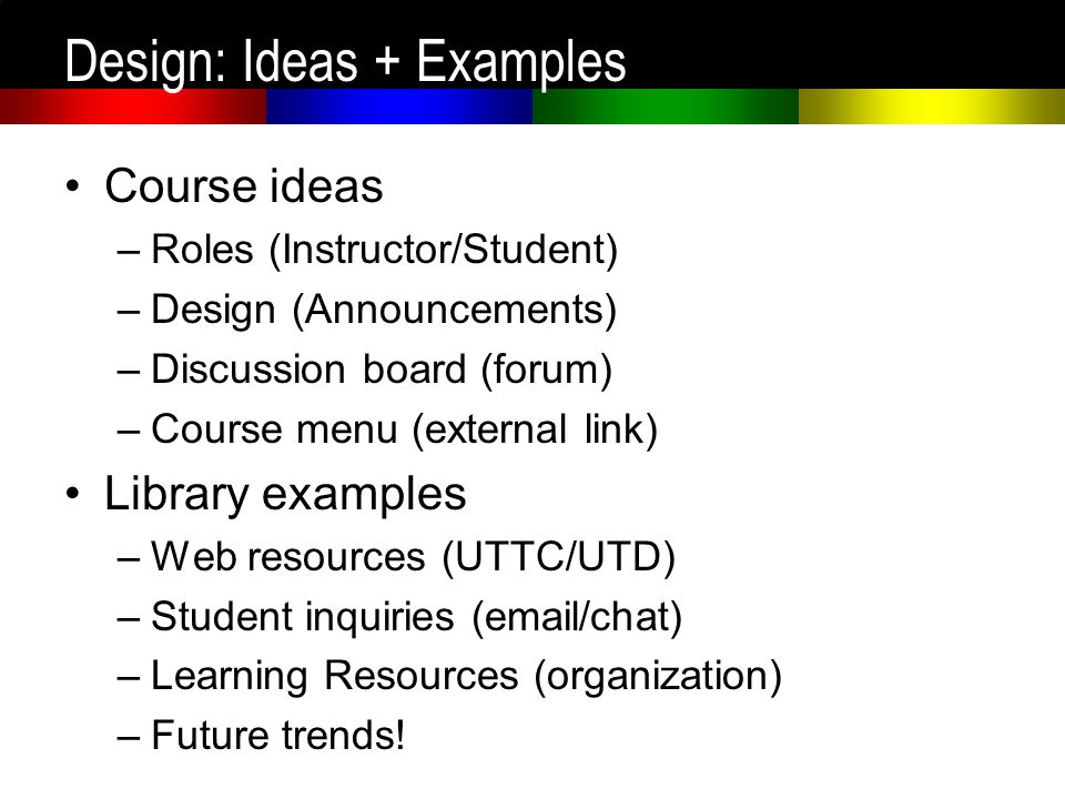 Design: Ideas + Examples Course ideas –Roles (Instructor/Student) –Design (Announcements) –Discussion board (forum) –Course menu (external link) Libra