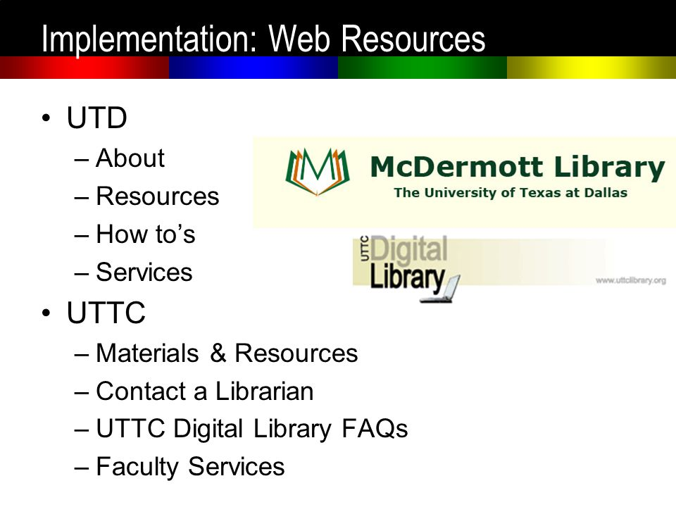 Implementation: Web Resources UTD –About –Resources –How tos –Services UTTC –Materials & Resources –Contact a Librarian –UTTC Digital Library FAQs –Fa