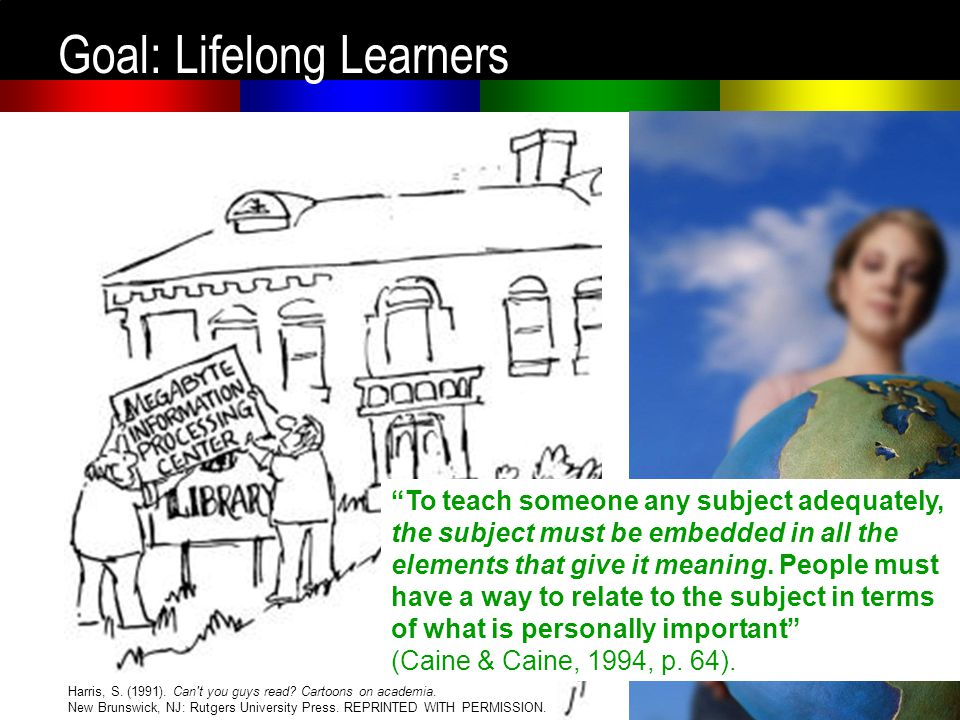 Goal: Lifelong Learners Harris, S. (1991). Can t you guys read.