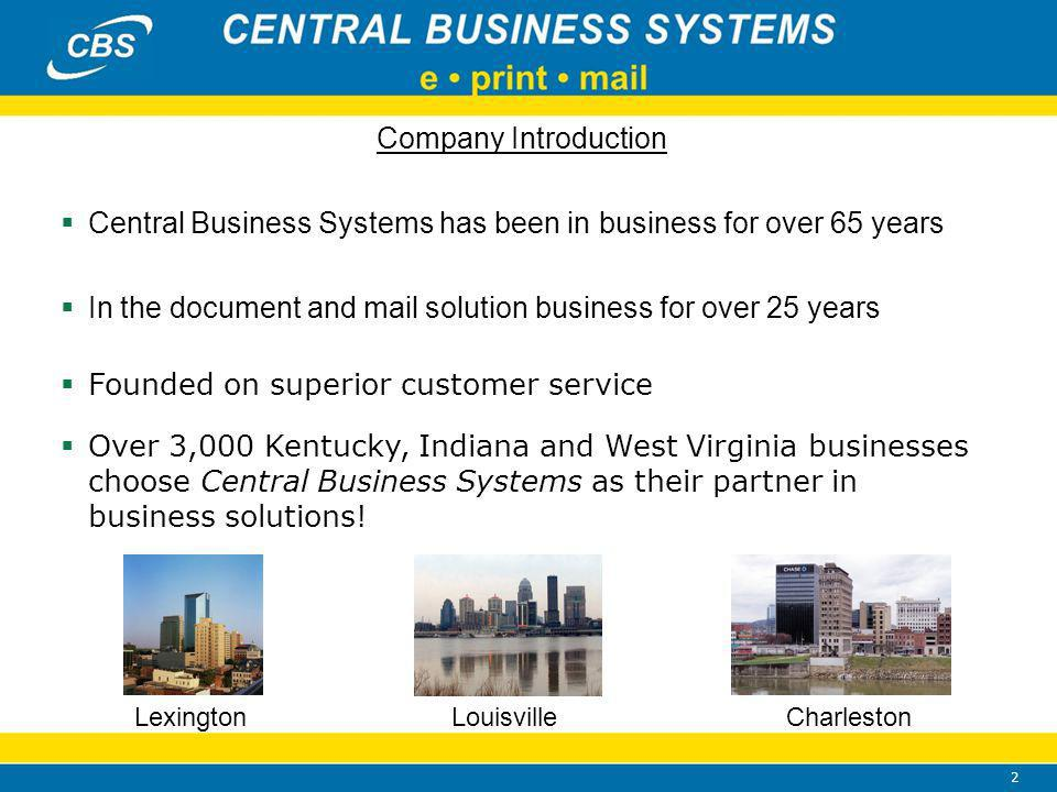 2 Company Introduction Central Business Systems has been in business for over 65 years In the document and mail solution business for over 25 years Founded on superior customer service Over 3,000 Kentucky, Indiana and West Virginia businesses choose Central Business Systems as their partner in business solutions.