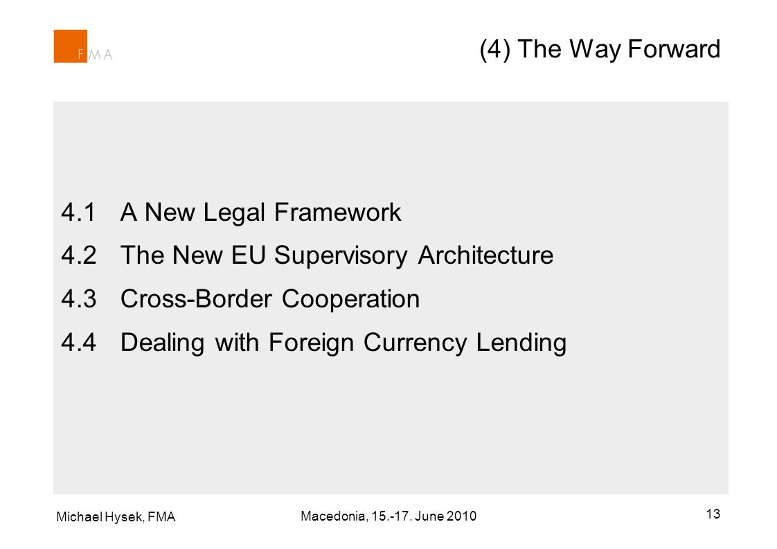 Michael Hysek, FMA 13 (4) The Way Forward 4.1A New Legal Framework 4.2The New EU Supervisory Architecture 4.3Cross-Border Cooperation 4.4Dealing with Foreign Currency Lending Macedonia, 15.-17.