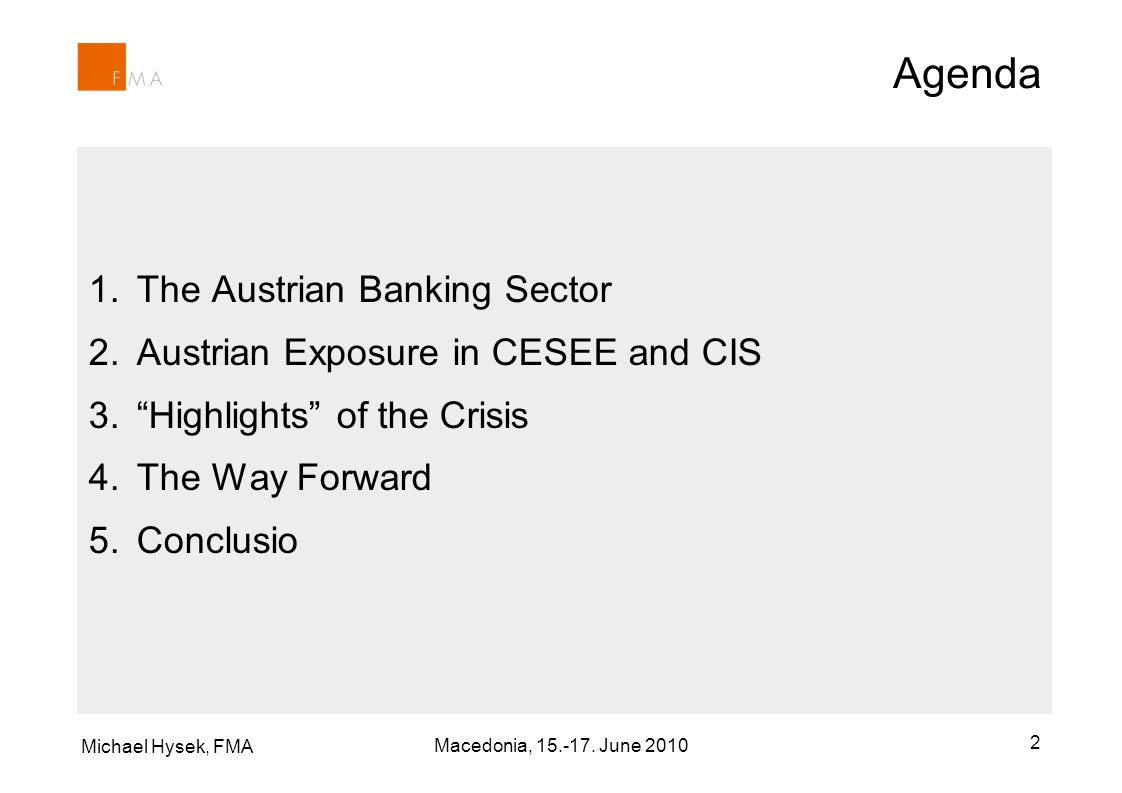 Michael Hysek, FMA Macedonia, 15.-17. June 2010 2 Agenda 1.The Austrian Banking Sector 2.Austrian Exposure in CESEE and CIS 3.Highlights of the Crisis