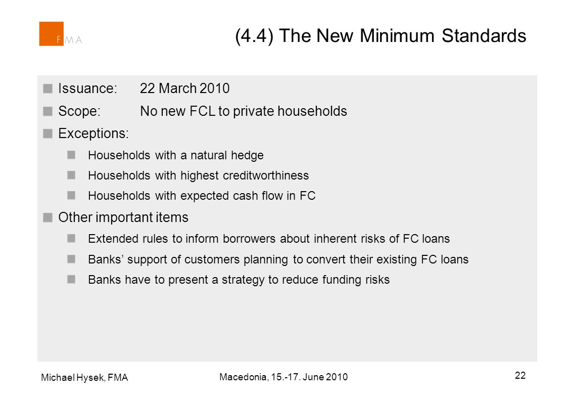 Issuance: 22 March 2010 Scope: No new FCL to private households Exceptions: Households with a natural hedge Households with highest creditworthiness Households with expected cash flow in FC Other important items Extended rules to inform borrowers about inherent risks of FC loans Banks support of customers planning to convert their existing FC loans Banks have to present a strategy to reduce funding risks (4.4) The New Minimum Standards Michael Hysek, FMA 22 Macedonia, 15.-17.