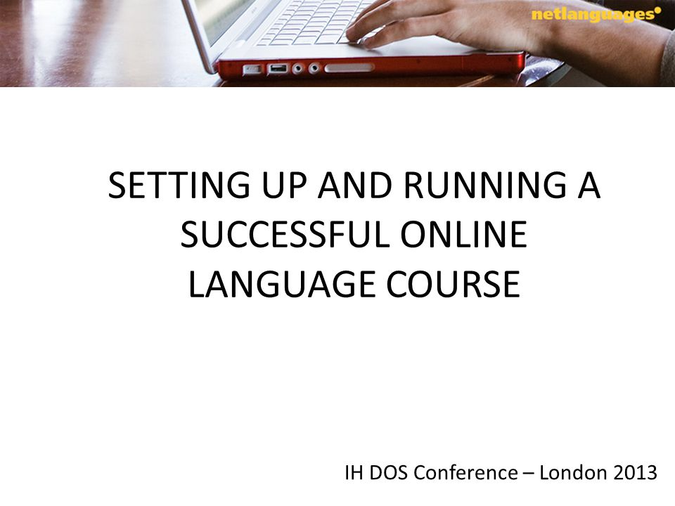 SETTING UP AND RUNNING A SUCCESSFUL ONLINE LANGUAGE COURSE IH DOS Conference – London 2013