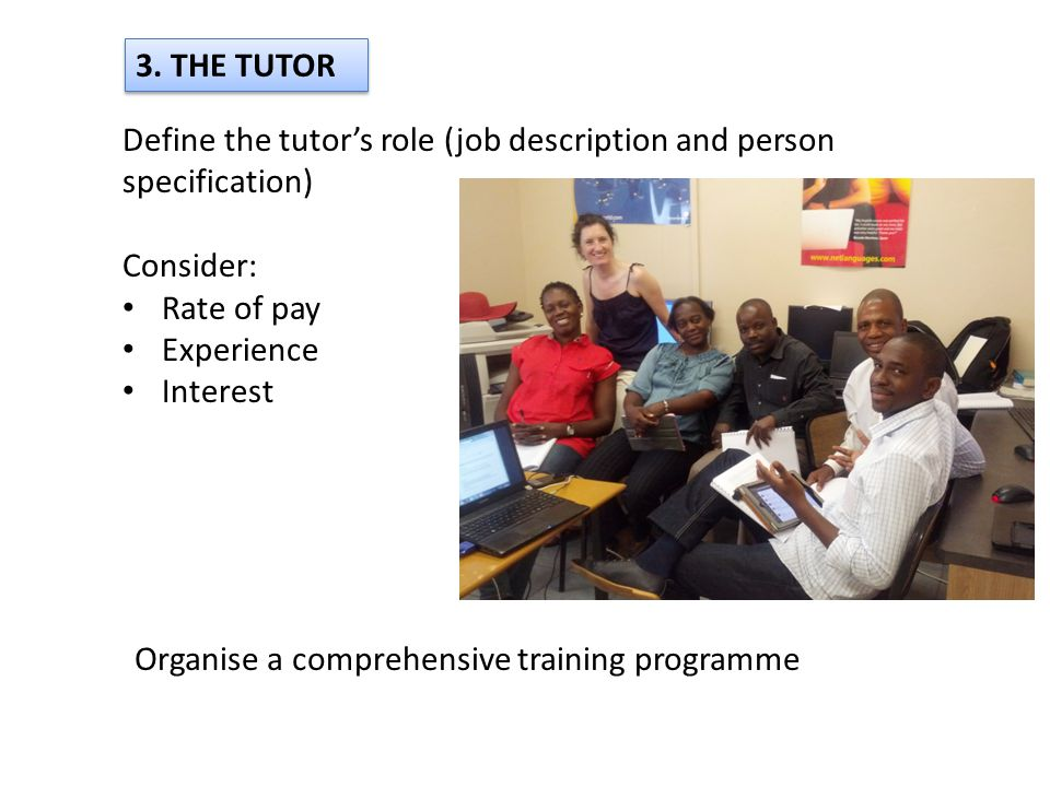 3. THE TUTOR Define the tutors role (job description and person specification) Consider: Rate of pay Experience Interest Organise a comprehensive trai