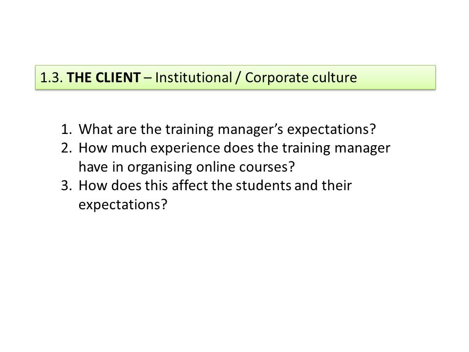 1.3. THE CLIENT – Institutional / Corporate culture 1.What are the training managers expectations.