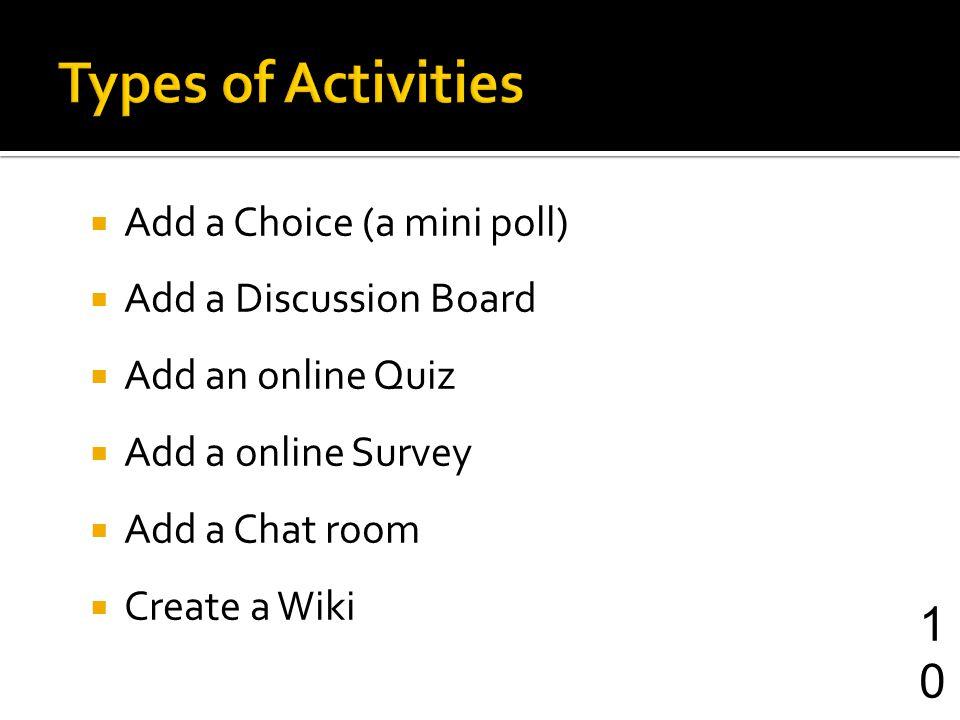Add a Choice (a mini poll) Add a Discussion Board Add an online Quiz Add a online Survey Add a Chat room Create a Wiki 10