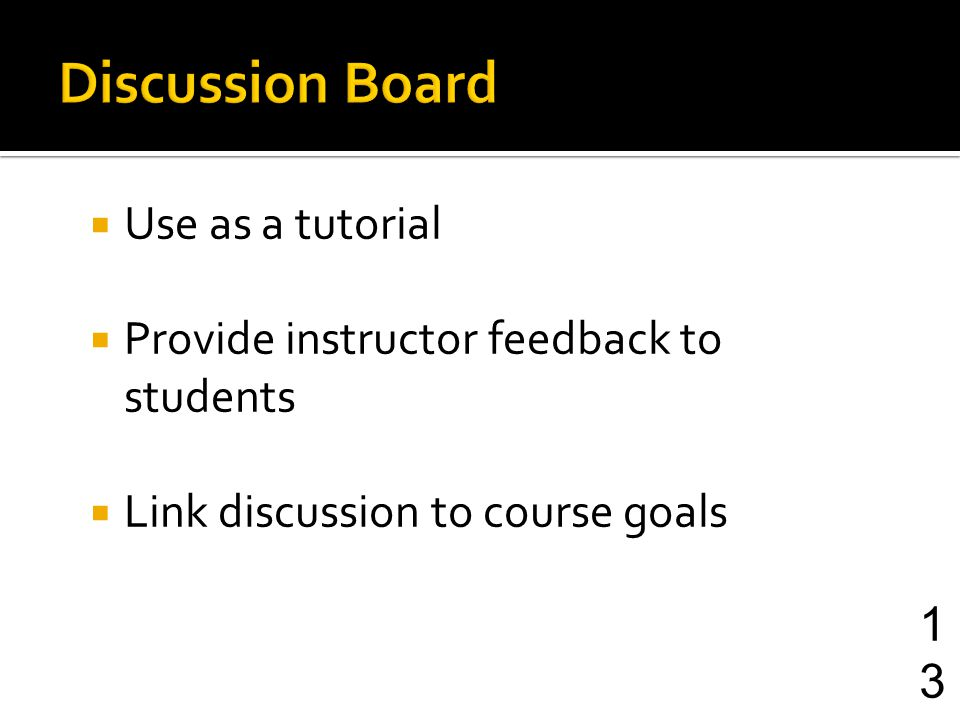 Use as a tutorial Provide instructor feedback to students Link discussion to course goals 13