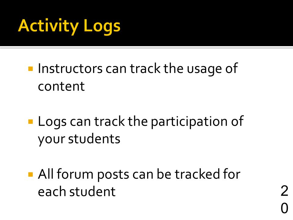 Instructors can track the usage of content Logs can track the participation of your students All forum posts can be tracked for each student 20