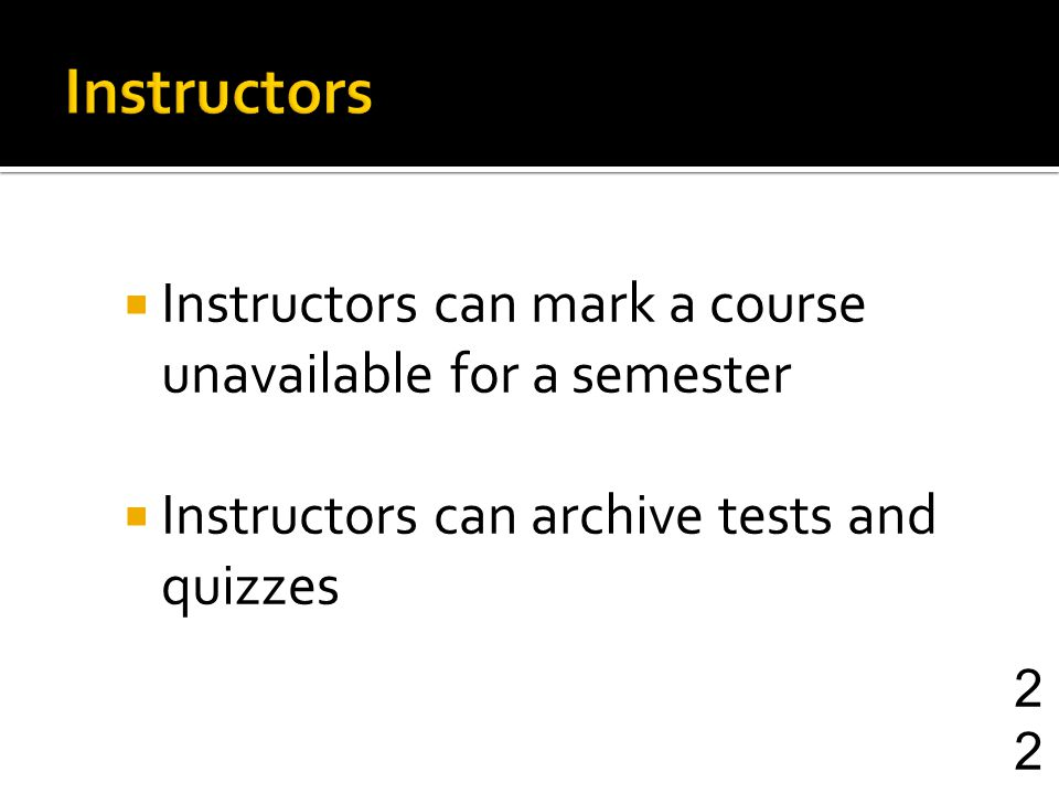 Instructors can mark a course unavailable for a semester Instructors can archive tests and quizzes 22