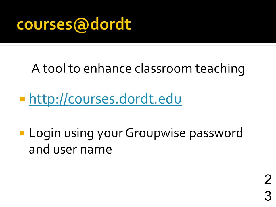 A tool to enhance classroom teaching http://courses.dordt.edu Login using your Groupwise password and user name 23