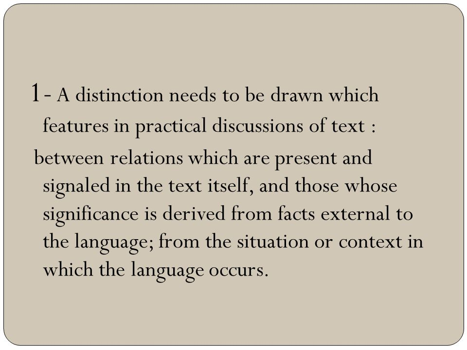 1- A distinction needs to be drawn which features in practical discussions of text : between relations which are present and signaled in the text itse