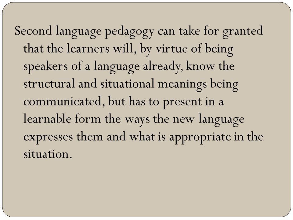 Second language pedagogy can take for granted that the learners will, by virtue of being speakers of a language already, know the structural and situa