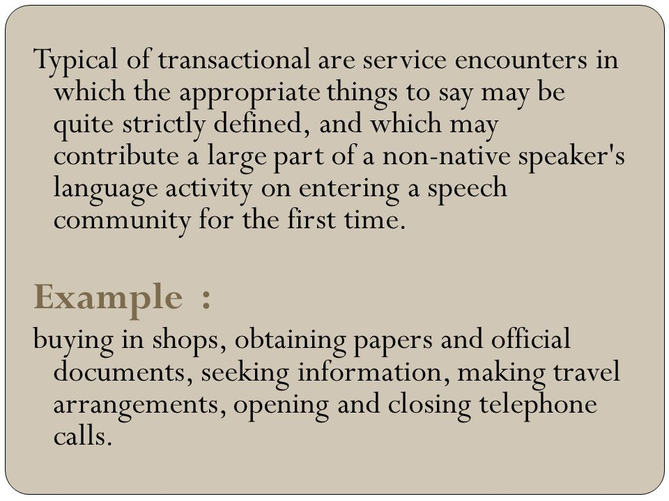 Typical of transactional are service encounters in which the appropriate things to say may be quite strictly defined, and which may contribute a large