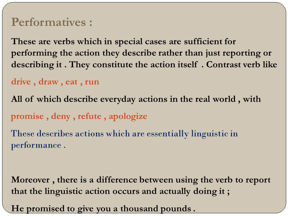 Performatives : These are verbs which in special cases are sufficient for performing the action they describe rather than just reporting or describing