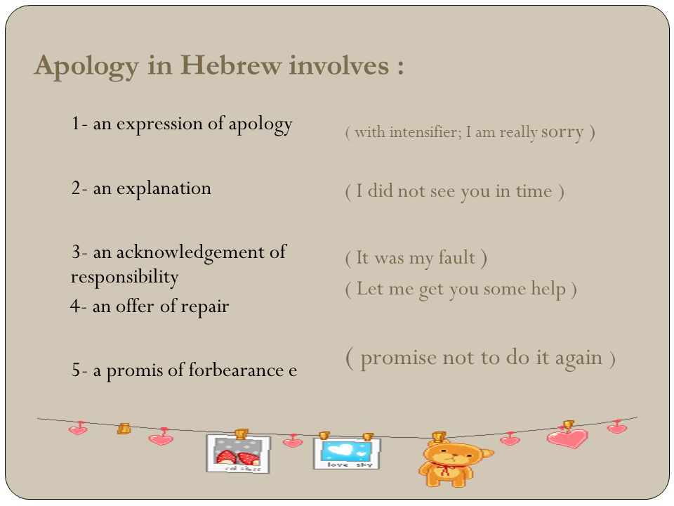 Apology in Hebrew involves : 1- an expression of apology 2- an explanation 3- an acknowledgement of responsibility 4- an offer of repair 5- a promis o