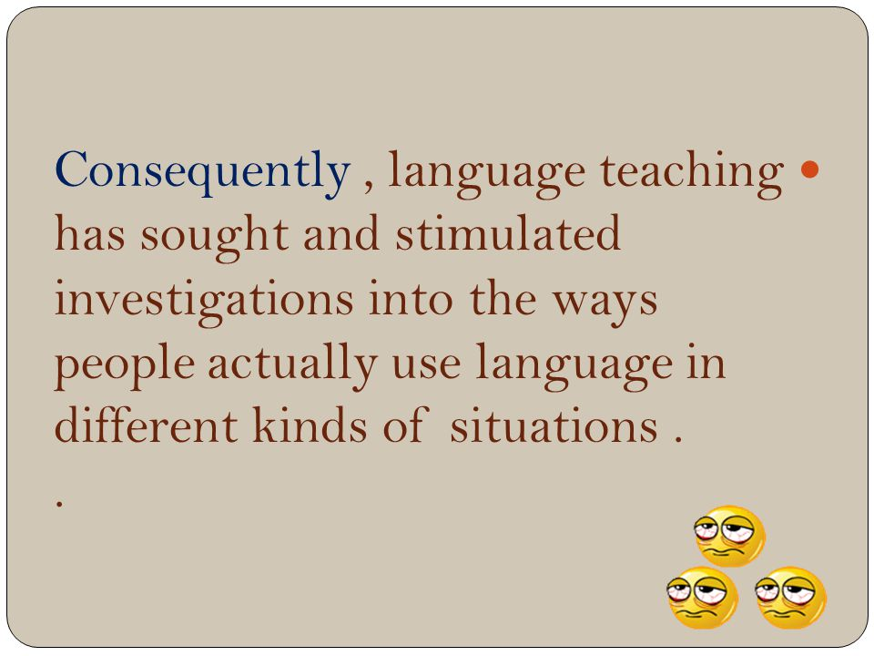 Consequently, language teaching has sought and stimulated investigations into the ways people actually use language in different kinds of situations..