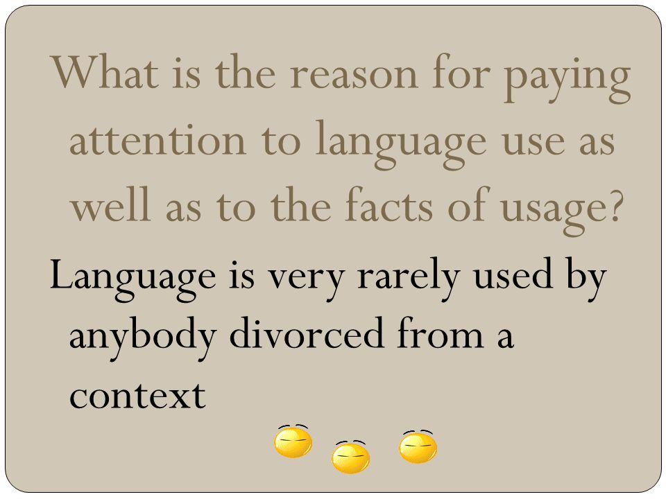 What is the reason for paying attention to language use as well as to the facts of usage? Language is very rarely used by anybody divorced from a cont
