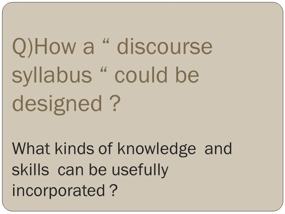 Q)How a discourse syllabus could be designed ? What kinds of knowledge and skills can be usefully incorporated ?