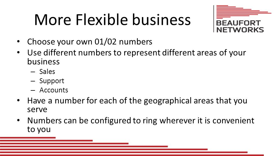More Flexible business Choose your own 01/02 numbers Use different numbers to represent different areas of your business – Sales – Support – Accounts Have a number for each of the geographical areas that you serve Numbers can be configured to ring wherever it is convenient to you