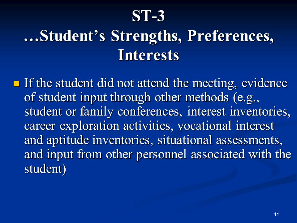 11 ST-3 …Students Strengths, Preferences, Interests If the student did not attend the meeting, evidence of student input through other methods (e.g.,