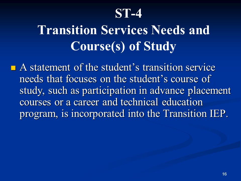16 ST-4 Transition Services Needs and Course(s) of Study A statement of the students transition service needs that focuses on the students course of s