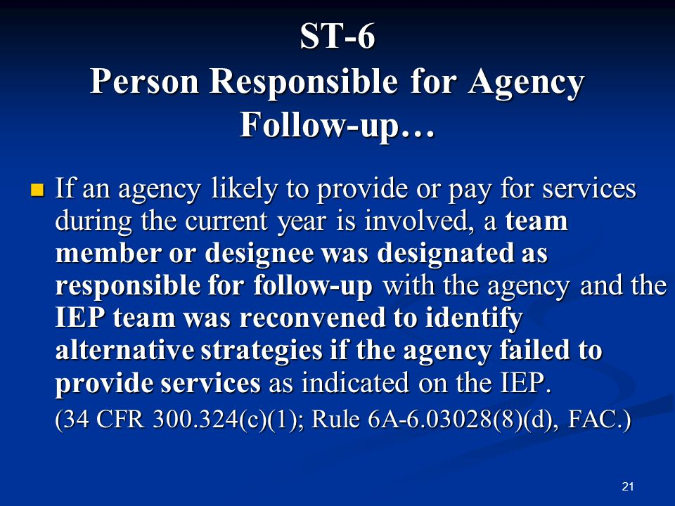 21 ST-6 Person Responsible for Agency Follow-up… If an agency likely to provide or pay for services during the current year is involved, a team member