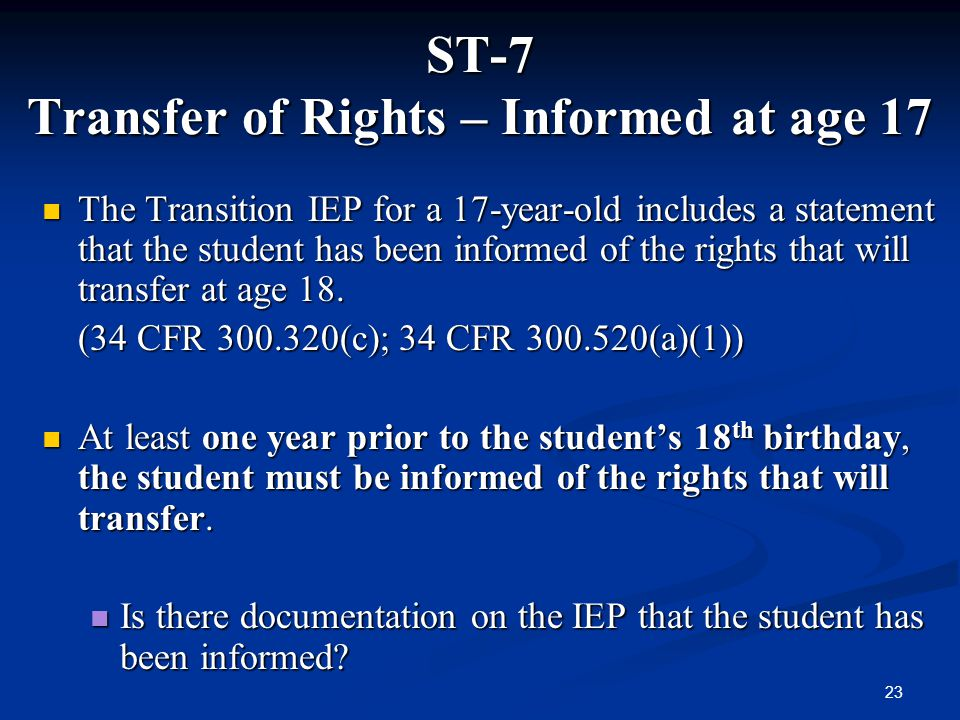 23 ST-7 Transfer of Rights – Informed at age 17 The Transition IEP for a 17-year-old includes a statement that the student has been informed of the ri