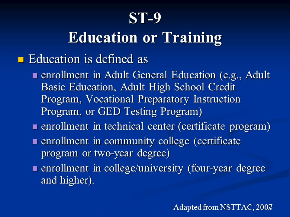 27 ST-9 Education or Training Education is defined as Education is defined as enrollment in Adult General Education (e.g., Adult Basic Education, Adul