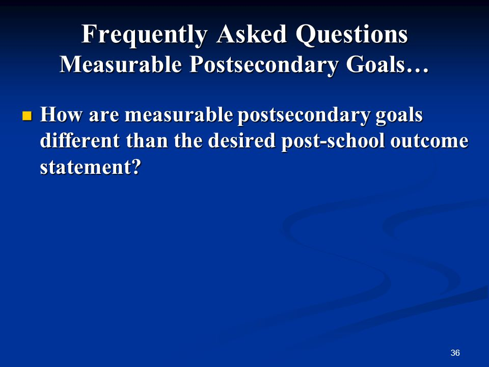 36 Frequently Asked Questions Measurable Postsecondary Goals… How are measurable postsecondary goals different than the desired post-school outcome st