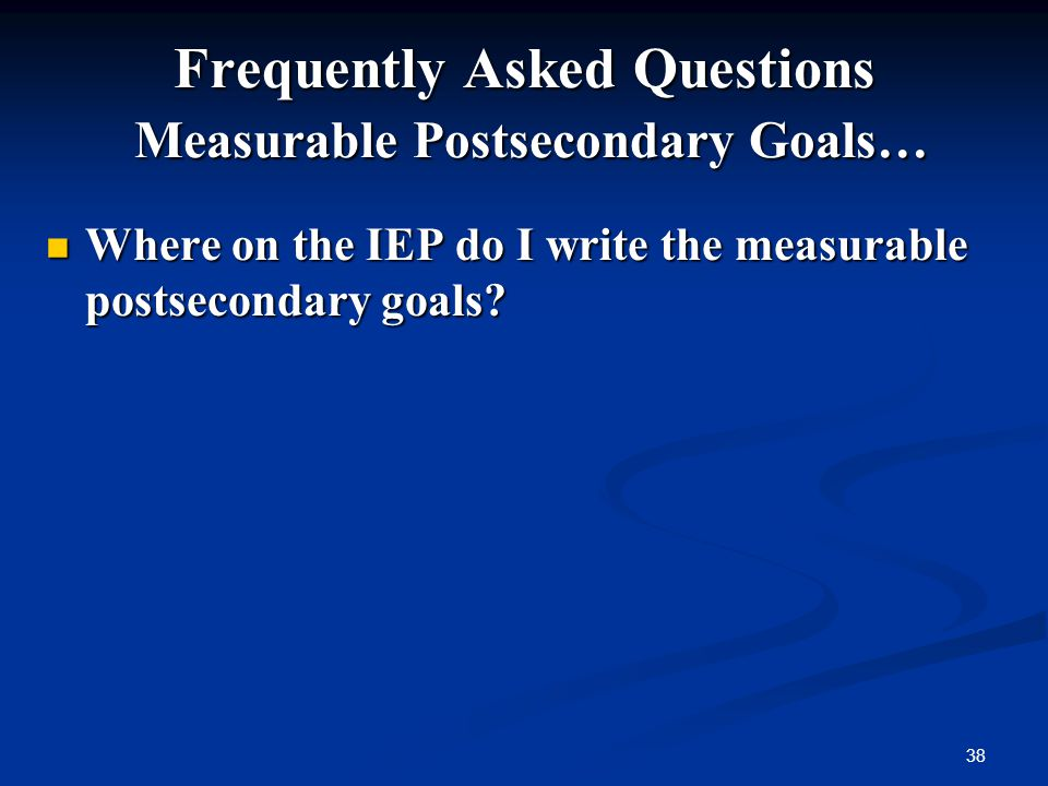 38 Frequently Asked Questions Measurable Postsecondary Goals… Where on the IEP do I write the measurable postsecondary goals? Where on the IEP do I wr