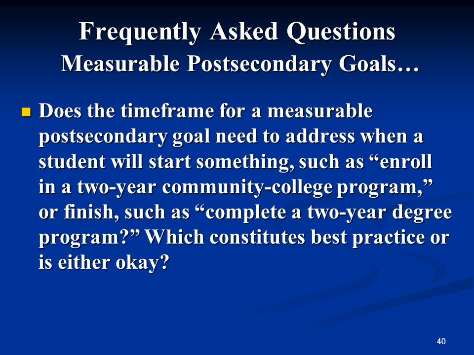 40 Frequently Asked Questions Measurable Postsecondary Goals… Does the timeframe for a measurable postsecondary goal need to address when a student wi