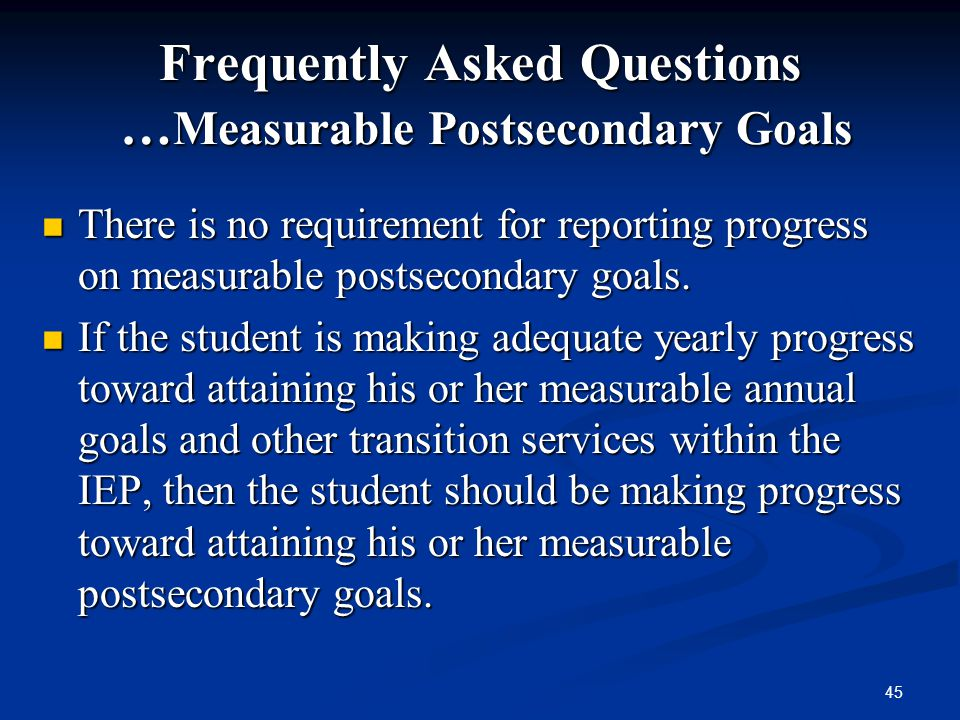 45 Frequently Asked Questions … Measurable Postsecondary Goals There is no requirement for reporting progress on measurable postsecondary goals. There