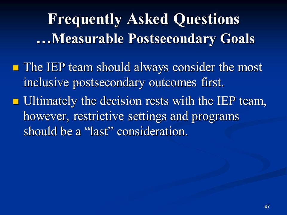 47 Frequently Asked Questions … Measurable Postsecondary Goals The IEP team should always consider the most inclusive postsecondary outcomes first. Th