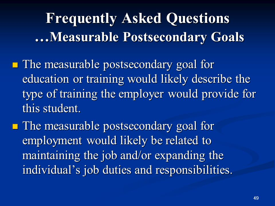 49 Frequently Asked Questions … Measurable Postsecondary Goals The measurable postsecondary goal for education or training would likely describe the t