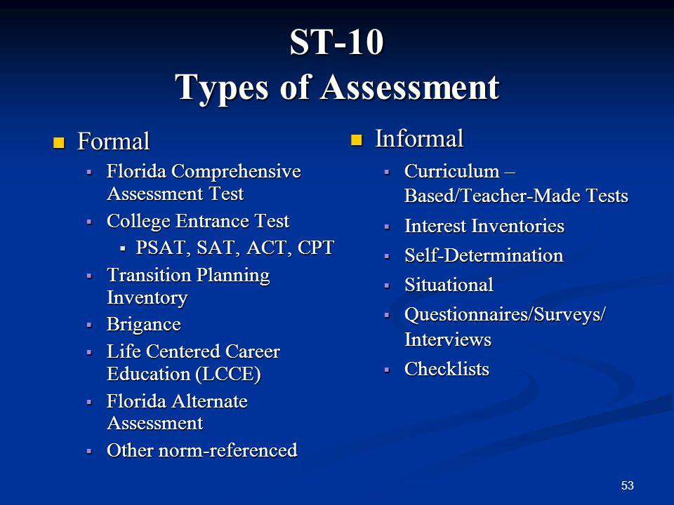 53 ST-10 Types of Assessment Formal Formal Florida Comprehensive Assessment Test Florida Comprehensive Assessment Test College Entrance Test College E